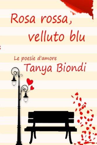 Rosa Rossa, Velluto Blu: Le Poesie D: Tanya Biondi