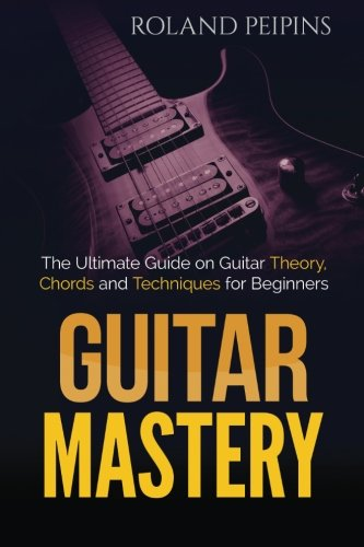 9781523992331: Guitar Mastery: The Ultimate Guide on Guitar Theory, Chords and Techniques for Beginners: Volume 1 (Guitar Theory, Guitar Lessons Boo)