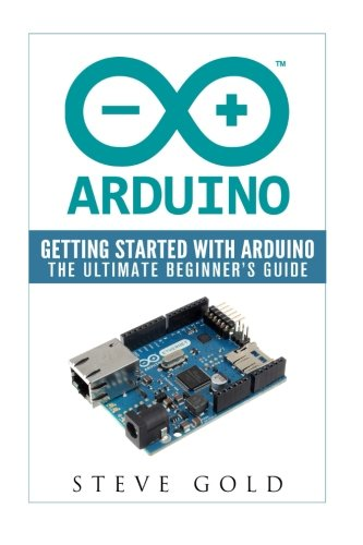 9781523999972: Arduino: Getting Started With Arduino: The Ultimate Beginner's Guide (Arduino 101, Arduino sketches, Complete beginners guide, Programming, Raspberry Pi 2, xml, c++, Ruby, html, php, Robots)