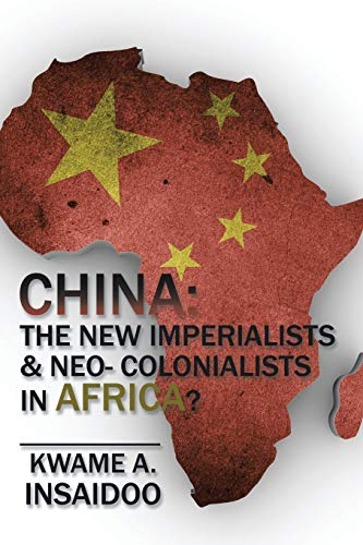 China: The New Imperialists Neo- Colonialists in: Kwame A Insaidoo