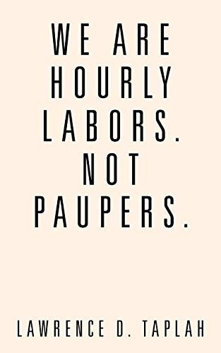 We Are Hourly Labors. Not Paupers.: Lawrence D. Taplah