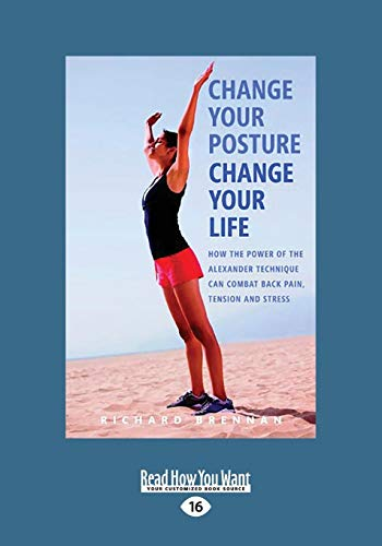 9781525230882: Change Your Posture Change Your Life: How the Power of the Alexander Technique Can Combat Back Pain, Tension and Stress