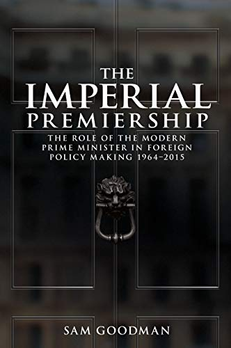The Imperial Premiership: The Role of the Modern Prime Minister in Foreign Policy Making, 1964-2015...