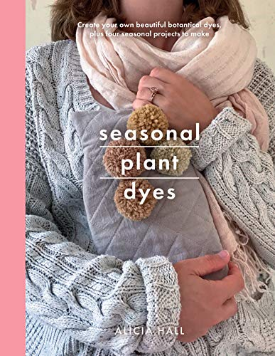 9781526747235: Seasonal Plant Dyes: Create your own beautifully delicate dyes, plus four seasonal projects to make (Crafts): Creating Year Round Colour from Plants, Beautiful Textile Projects