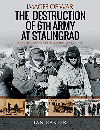9781526747952: The Destruction of 6th Army at Stalingrad: Rare Photographs from Wartime Archives (Images of War)
