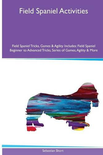 9781526900937: Field Spaniel Activities Field Spaniel Tricks, Games & Agility. Includes: Field Spaniel Beginner to Advanced Tricks, Series of Games, Agility and More