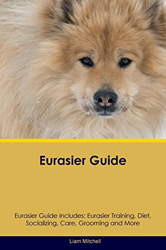 Eurasier Guide Eurasier Guide Includes: Eurasier Training, Diet, Socializing, Care, Grooming, ...