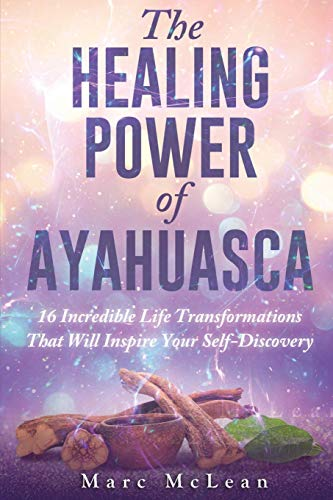 The Healing Power Of Ayahuasca: 16 Incredible: McLean, Marc