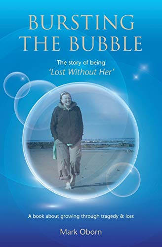 9781527264182: Bursting The Bubble - The Story of Being 'Lost Without Her': A journey of growing through tragedy & loss