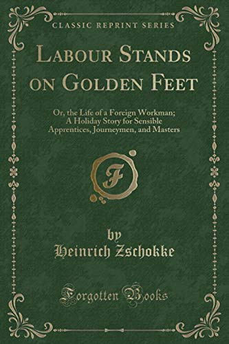Labour Stands on Golden Feet: Or, the: Heinrich Zschokke