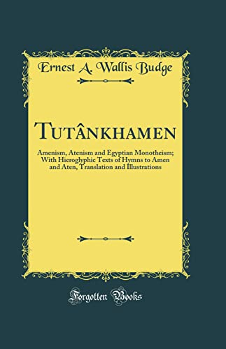9781527980266: Tutânkhamen: Amenism, Atenism and Egyptian Monotheism; With Hieroglyphic Texts of Hymns to Amen and Aten, Translation and Illustrations (Classic Reprint)