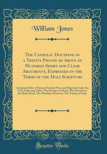 The Catholic Doctrine of a Trinity Proved by Above an Hundred Short and Clear Arguments, Expressed ...