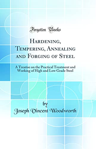9781528043335: Hardening, Tempering, Annealing and Forging of Steel: A Treatise on the Practical Treatment and Working of High and Low Grade Steel (Classic Reprint)