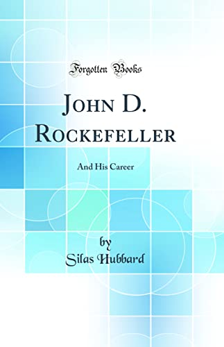 9781528178396: John D. Rockefeller: And His Career (Classic Reprint)