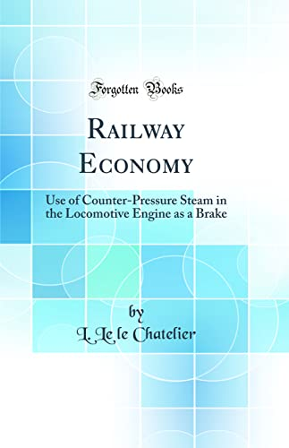 9781528251426: Railway Economy: Use of Counter-Pressure Steam in the Locomotive Engine as a Brake (Classic Reprint)