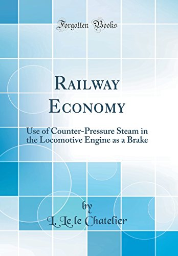 Railway Economy: Use of Counter-Pressure Steam in the Locomotive Engine as a Brake (Classic Reprint...
