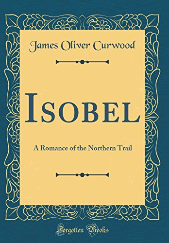 9781528278546: Isobel: A Romance of the Northern Trail (Classic Reprint)