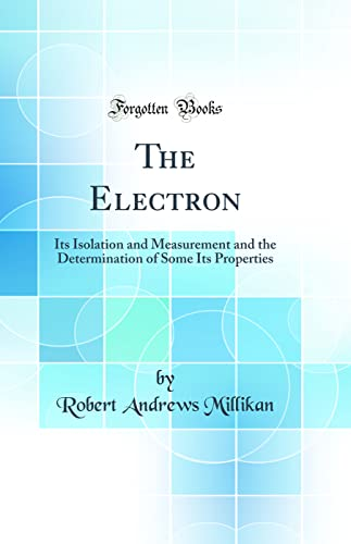 The Electron: Its Isolation and Measurement and: Robert Andrews Millikan