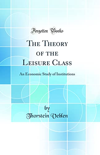 9781528452717: The Theory of the Leisure Class: An Economic Study of Institutions (Classic Reprint)