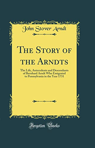 9781528460156: The Story of the Arndts: The Life, Antecedents and Descendants of Bernhard Arndt Who Emigrated to Pennsylvania in the Year 1731 (Classic Reprint)