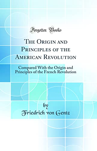 9781528476294: The Origin and Principles of the American Revolution: Compared With the Origin and Principles of the French Revolution (Classic Reprint)