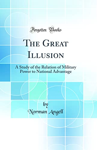 9781528485111: The Great Illusion: A Study of the Relation of Military Power to National Advantage (Classic Reprint)