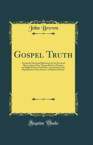 9781528560962: Gospel Truth: Accurately Stated and Illustrated, by the Reverend Messrs. James Hog, Thomas Boston, Ebenezer and Ralph Erskine, and Others; Occasioned Marrow of Modern Divinity (Classic Reprint)