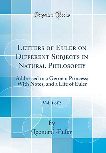 9781528566483: Letters of Euler on Different Subjects in Natural Philosophy, Vol. 1 of 2: Addressed to a German Princess; With Notes, and Life of Euler (Classic Reprint)