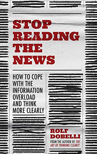9781529342680: Stop Reading the News: A Manifesto for a Happier, Calmer and Wiser Life