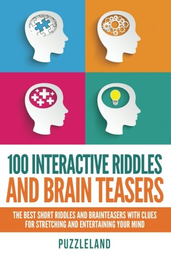 9781530002665: 100 Interactive Riddles and Brain Teasers: The Best Short Riddles and Brainteasers With Clues for Stretching and Entertaining your Mind
