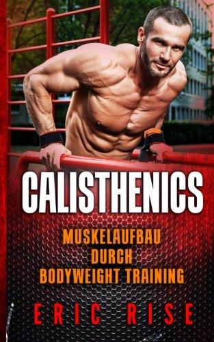 9781530002702: Calisthenics: Muskelaufbau ohne Geräte durch Bodyweight Training mit dem eigenen Körpergewicht (Für Anfänger & Fortgeschrittene geeignet)
