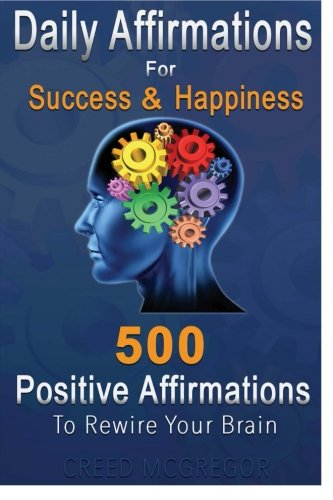 Daily Affirmations for Success and Happiness: 500 Positive Affirmations to Rewire Your Brain: Creed...