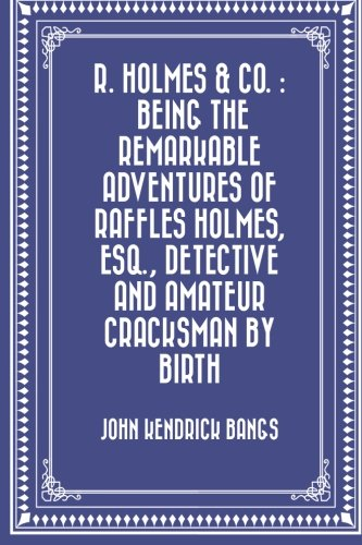 9781530016389: R. Holmes & Co. : Being the Remarkable Adventures of Raffles Holmes, Esq., Detective and Amateur Cracksman by Birth