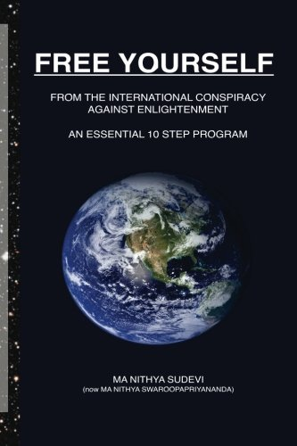 FREE YOURSELF From the International Conspiracy Against Enlightenment: An Essential 10 Step Program...