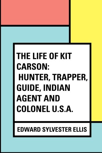 9781530032020: The Life of Kit Carson: Hunter, Trapper, Guide, Indian Agent and Colonel U.S.A.