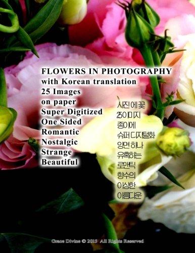 9781530043262: FLOWERS IN PHOTOGRAPHY with Korean translation 25 Images on paper Super Digitized One Sided Romantic Nostalgic Strange Beautiful