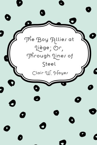 9781530044917: The Boy Allies at Liège; Or, Through Lines of Steel