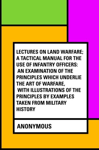 9781530045747: Lectures on Land Warfare; A tactical Manual for the Use of Infantry Officers: An Examination of the Principles Which Underlie the Art of Warfare, with ... by Examples Taken from Military History