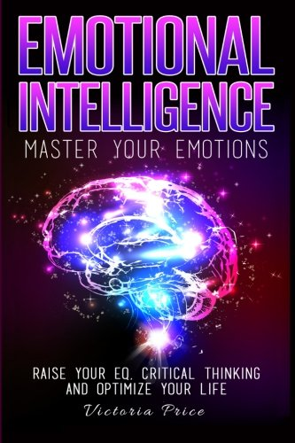 Emotional Intelligence: Master Your Emotions- Raise Your EQ, Critical Thinking and Optimize Your ...