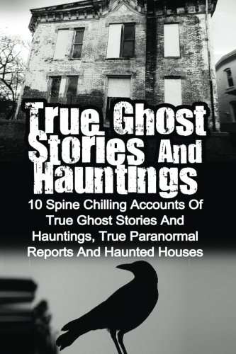 9781530074815: True Ghost Stories And Hauntings: 10 Spine Chilling Accounts Of True Ghost Stories And Hauntings, True Paranormal Reports And Haunted Houses