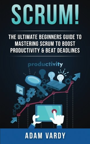 Scrum!: The Ultimate Beginners Guide To Mastering Scrum To Boost Productivity & Beat Deadlines ...