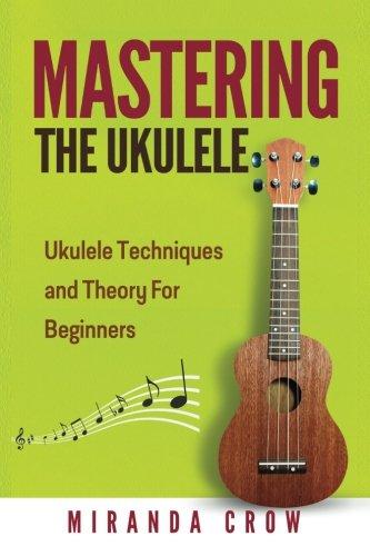 9781530079247: Mastering The Ukulele: Ukulele Techniques and Theory For Beginners - Second Edition: Volume 1 (Ukulele Theory, Ukulele Songbook)
