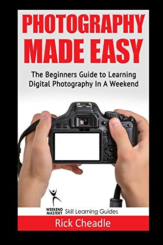 9781530080182: Photography Made Easy: The Beginners Guide To Learning Digital Photography In A Weekend (The Weekend Mastery Series)