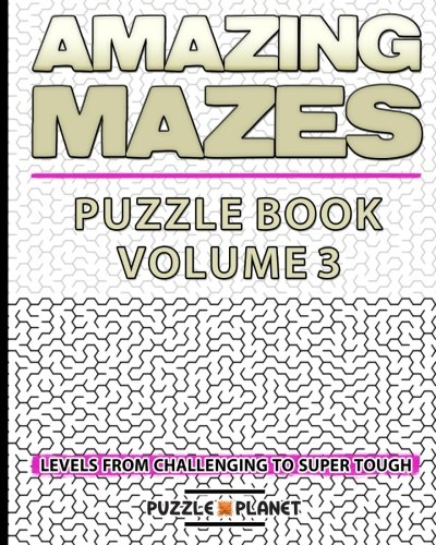 9781530096022: Amazing Mazes Puzzle Book 3 - Mazes For Adults: Maze Levels From Challenging To Super Tough (Maze Books For Adults) (Volume 3)