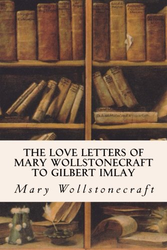 9781530097128: The Love Letters of Mary Wollstonecraft to Gilbert Imlay