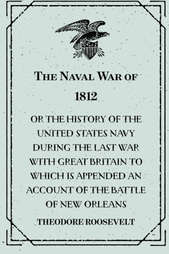9781530102068: The Naval War of 1812 : Or the History of the United States Navy during the Last War with Great Britain to Which Is Appended an Account of the Battle of New Orleans