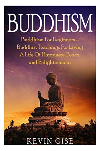 Buddhism: Buddhism For Beginners - Buddhist Teachings: Kevin Gise