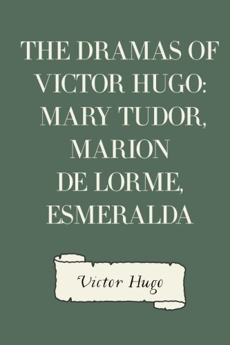 9781530106943: The Dramas of Victor Hugo: Mary Tudor, Marion de Lorme, Esmeralda