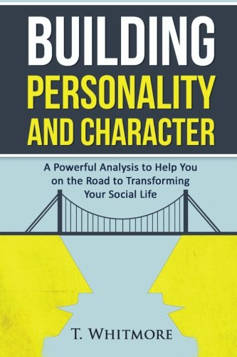 Building Personality and Character: A Powerful Analysis to Help You On the Road to Transforming ...