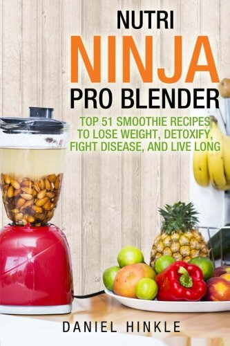 9781530116553: Nutri Ninja Pro Blender: Top 51 Smoothie Recipes to Lose Weight, Detoxify, Fight Disease, and Live Long (DH Kitchen) (Volume 41)